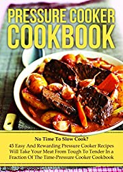 Pressure Cooker Cookbook: No Time To Slow Cook? 45 Easy And Rewarding Pressure Cooker Recipes That Will Take Your Meat From Tough To Tender In a Fraction ... Cooking, Make Ahead Meals, Freezer Meals)