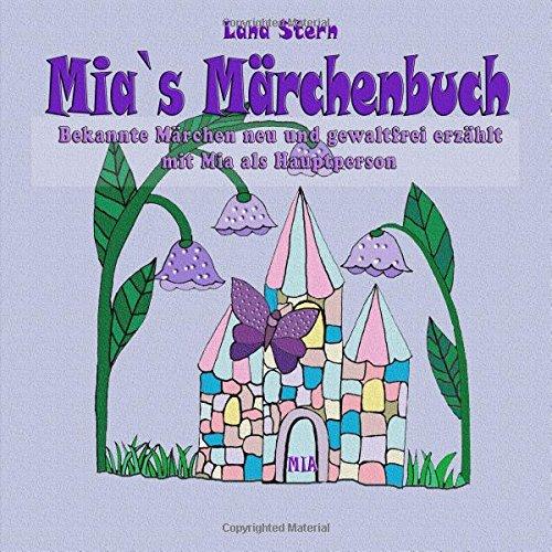 Mia`s Märchenbuch: Bekannte Märchen neu und gewaltfrei erzählt mit Mia als Hauptperson (Personenbezoges Kinderbuch)