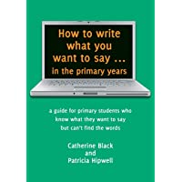 How to write what you want to say in the primary years: a guide for primary students who know what they want to say but…