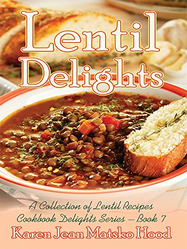 Lentil Delights: A Collection of Lentil Recipes (Cookbook Delights) by Karen Jean Matsko Hood