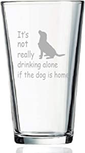 Dog Lover Gift, It's Not Really Drink Alone If The Dog Is Home Beer Pint Glass, 15 Oz Funny Dog Lover Beer Glass for Her Him Friend Dog Lover Family, Funny Gift Idea for Christmas Birthday Daily Use