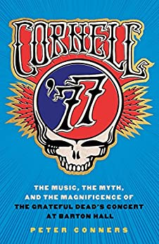 Cornell '77: The Music, the Myth, and the Magnificence of the Grateful Dead's Concert at Barton Hall by [Conners, Peter]