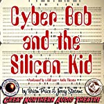 Cyber Bob and the Silicon Kid: The Great Northern Audio Theatre | Brian Price,Jerry Stearns