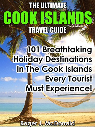 The Ultimate Cook Islands Travel Guide: 101 Breathtaking Holiday Destinations In The Cook Islands Every Tourist Must Experience!