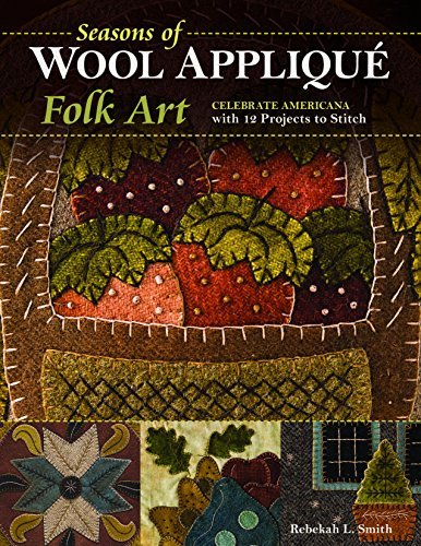 Seasons of Wool Appliqué Folk Art: Celebrate Americana with 12 Projects to Stitch (State Applique)