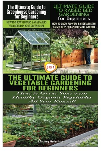 The Ultimate Guide to Greenhouse Gardening for Beginners & The Ultimate Guide to Raised Bed Gardening for Beginners & The Ultimate Guide to Vegetable for Beginners (Gardening Box Set) (Volume 24)