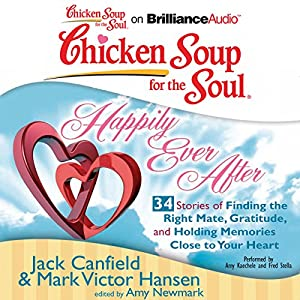 Chicken Soup for the Soul: Happily Ever After - 34 Stories of Finding the Right Mate, Gratitude and Holding Memories Close to Your Heart Audiobook