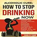 Alcoholic Cure: Stop Drinking Now, Volume 1 Audiobook by Charles Fuchs Narrated by Harry Roger Williams, III