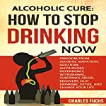 Alcoholic Cure: Stop Drinking Now, Volume 1 | Charles Fuchs