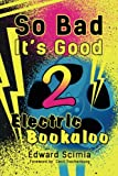 So Bad, It's Good: Electric Bookaloo: 2
