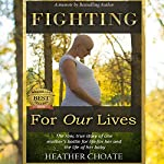 Fighting for Our Lives: The Raw True Story of One Mother's Battle for Life for Her and Her Baby | Heather Choate