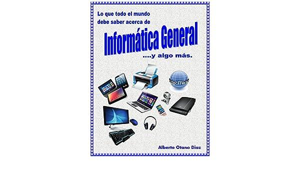 Amazon.com: Lo que todo el mundo debe saber acerca de Informática General .... y algo más (Spanish Edition) eBook: Alberto Otano: Kindle Store