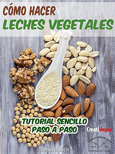 Cómo hacer leches vegetales: Tutorial muy fácil para hacer tus bebidas vegetales caseras con legumbres, cereales, frutos secos y semillas. (Spanish Edition)