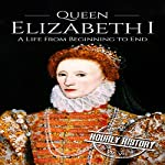 Queen Elizabeth I: A Life from Beginning to End: Royalty Biography, Book 3 | Hourly History