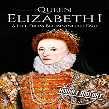 Queen Elizabeth I: A Life from Beginning to End: Royalty Biography, Book 3 Audiobook by Hourly History Narrated by Barry Shannon