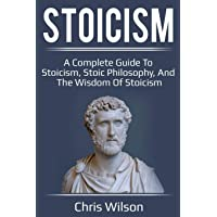 Stoicism: A Complete Guide to Stoicism, Stoic Philosophy, and the Wisdom of Stoicism