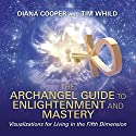 The Archangel Guide to Enlightenment and Mastery: Visualizations for Living in the Fifth Dimension Speech by Diana Cooper, Tim Whild Narrated by Tim Whild, Diana Cooper