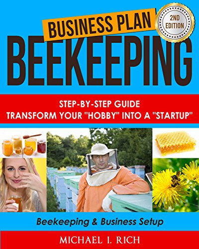 "Business Plan: Beekeeping: Step-By-Step Guide: Transform Your ""Hobby"" Into A ""Startup"" - Beekeeping & Business Setup (Homesteading, Animal Husbandry, Build Business) by [Rich, Michael I.]"