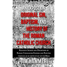An Expose on Original Sin, Baptism, and History of the Roman Catholic Church: Religious Secrets and Deceptions of Roman Catholicism Exposed and Refuted through an in-depth study of the Bible