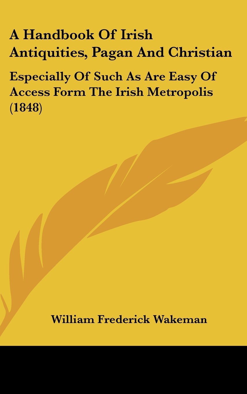 Download A Handbook Of Irish Antiquities, Pagan And Christian: Especially Of Such As Are Easy Of Access Form The Irish Metropolis (1848) ebook