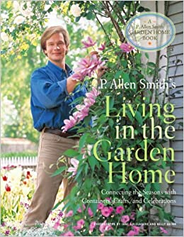 P Allen Smith S Living In The Garden Home Connecting The Seasons With Containers Crafts And Celebrations P Allen Smith Garden Home Books Smith P Allen 9780307347237 Amazon Com Books