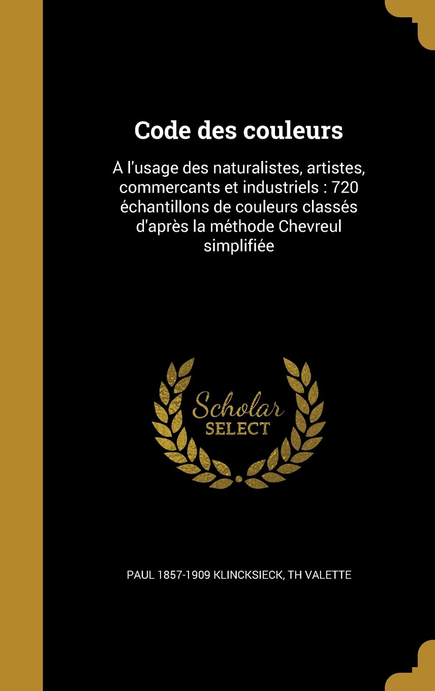 Code Des Couleurs: A L'Usage Des Naturalistes, Artistes, Commerc Ants Et Industriels: 720 E Chantillons de Couleurs Classe S D'Apre S La Me Thode Chevreul Simplifie E (French Edition) ebook