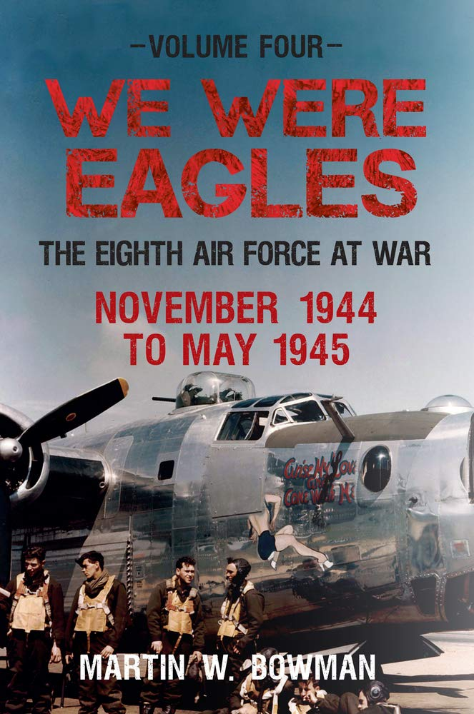 We Were Eagles Volume Four: The Eighth Air Force at War November 1944 to May 1945 pdf