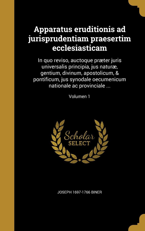 Apparatus Eruditionis Ad Jurisprudentiam Praesertim Ecclesiasticam: In Quo Reviso, Auctoque Praeter Juris Universalis Principia, Jus Naturae, Gentium, ... AC Provinciale ...; Volumen 1 (Latin Edition) ebook