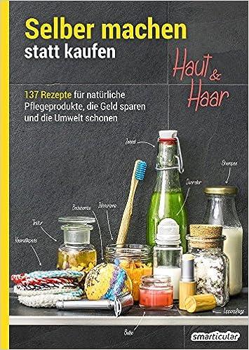 Selber machen statt kaufen - Haut und Haar: 137 Rezepte für natürliche Pflegeprodukte