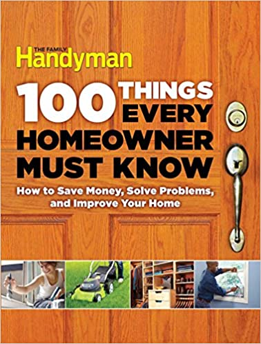 100 Things Every Homeowner Must Know - How to Save Money, Solve Problems and Improve Your Home