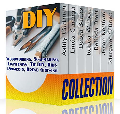 DIY Collection: Woodworking, Soapmaking, Lightening, Tie-DIY, Kids Projects, Bread Growing: (DIY Projects For Home, Woodworking, How To Make Bread, DIY Lights, DIY Ideas, Natural Crafts)