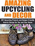 img - for Amazing Upcycling and Decor: DIY Upcycling Projects and Budget-Friendly Interior Design for You and Your Home by Jean Rodgers (2016-02-21) book / textbook / text book