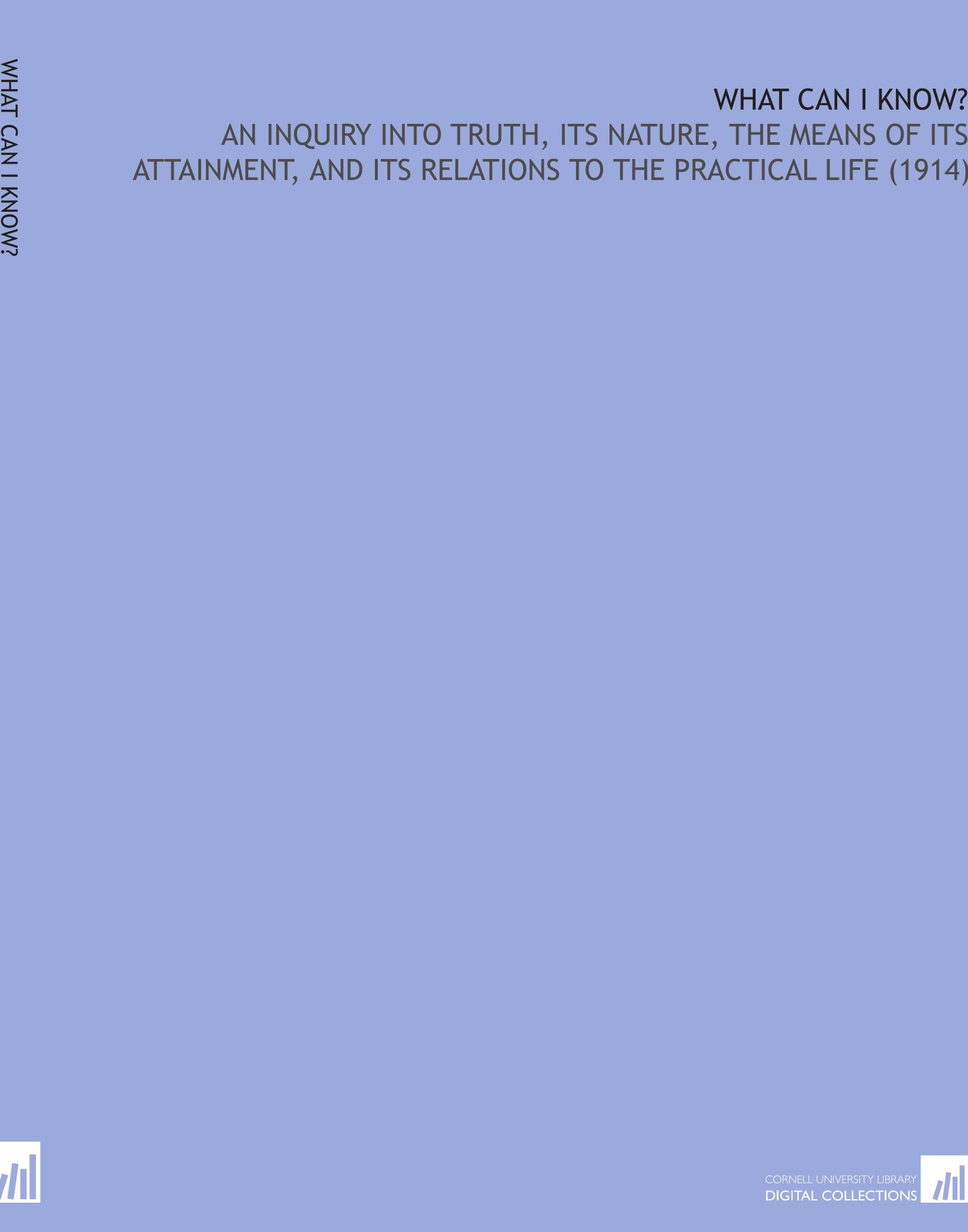 Download What Can I Know?: An Inquiry Into Truth, Its Nature, the Means of Its Attainment, and Its Relations to the Practical Life (1914) PDF