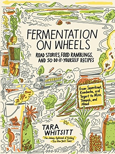 Fermentation on Wheels: Road Stories, Food Ramblings, and 50 Do-It-Yourself Recipes from Sauerkraut, Kombucha, and Yogurt to Miso, Tempeh, and Mead by Tara Whitsitt