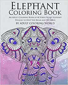 Amazon Elephant Coloring Book An Adult Coloring Book Of 40 Stress Relief Elephant Designs