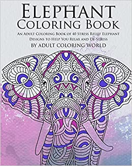 Amazon Elephant Coloring Book An Adult Of 40 Stress Relief Designs To Help You Relax And De Animal Books For
