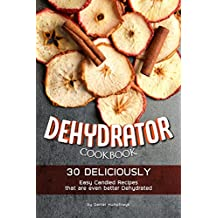Dehydrator Cookbook: 30 Deliciously Easy Candied Recipes that are even better Dehydrated