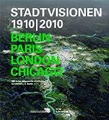 Stadtvisionen 1910/2010. Berlin, Paris, London, Chicago