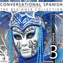Conversational Spanish - The Beginner Collection: Course Three, Lessons 11-15