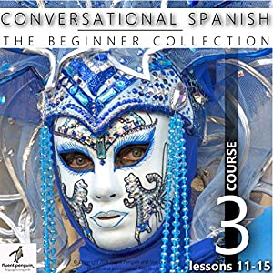 Conversational Spanish - The Beginner Collection: Course Three, Lessons 11-15 Audiobook
