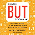 Kiss Your BUT Good-Bye: How to Get Beyond the One Word That Stands Between You and Success | Joseph Azelby,Robert Azelby