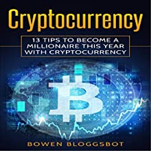 Cryptocurrency: 13 Tips to Become a Millionaire This Year with Cryptocurrency Audiobook by Bowen Bloggsbot Narrated by Michael Whalen