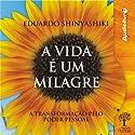 A Vida é um Milagre [Life Is a Miracle]: A transformação pelo poder pessoal Audiobook by Eduardo Shinyashiki Narrated by Eduardo Shinyashiki