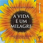 A Vida é um Milagre [Life Is a Miracle]: A transformação pelo poder pessoal | Eduardo Shinyashiki