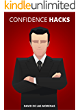Confidence Hacks: 24 Simple Habits and Techniques to Get out of Your Head and Be More Confident