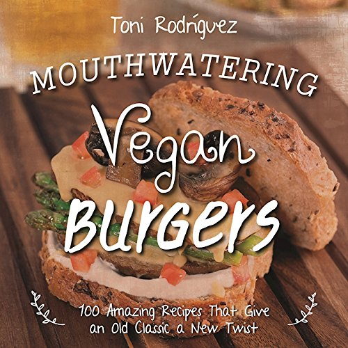 Mouthwatering Vegan Burgers: 100 Amazing Recipes That Give an Old Classic a New Twist pdf