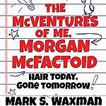 Hair Today, Gone Tomorrow: The McVentures of Me, Morgan McFactoid | Mark S. Waxman