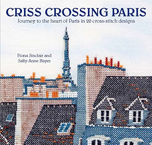 Criss-Crossing Paris: Journey to the heart of Paris in 20 cross-stitch designs ()