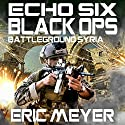 Echo Six: Black Ops: Battleground Syria Audiobook by Eric Meyer Narrated by Tim Welch