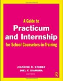 A Guide to Practicum and Internship for School Counselors-in-Training, Jeannine R. Studer, Joel F. Diambra, 041599747X